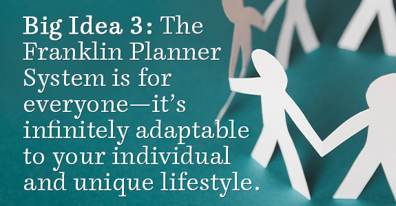 Big Idea 3: The Franklin Planner System Is For Everyone—It's Infinitely Adaptable To Your Individual And Unique Lifestyle