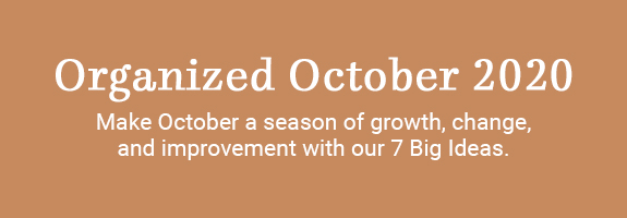 Organized October 2020. Make October a season of growth, change, and improvement. Discover 7 Big Ideas that can improve the way you plan, maximize your achievements, and help deepen your relationships.