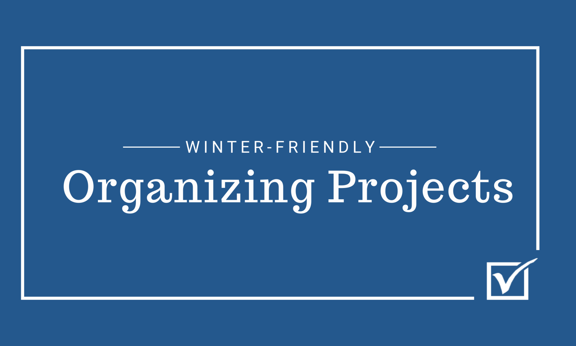 Winter Friendly Organizing Projects