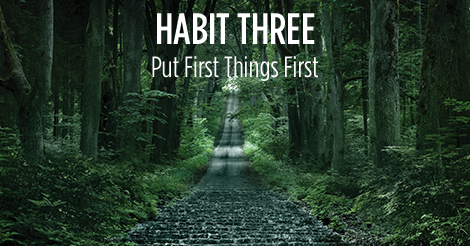 Habit Three. Put first things first.
