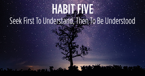 Habit Five. Seek first to understand. Then to be understood.