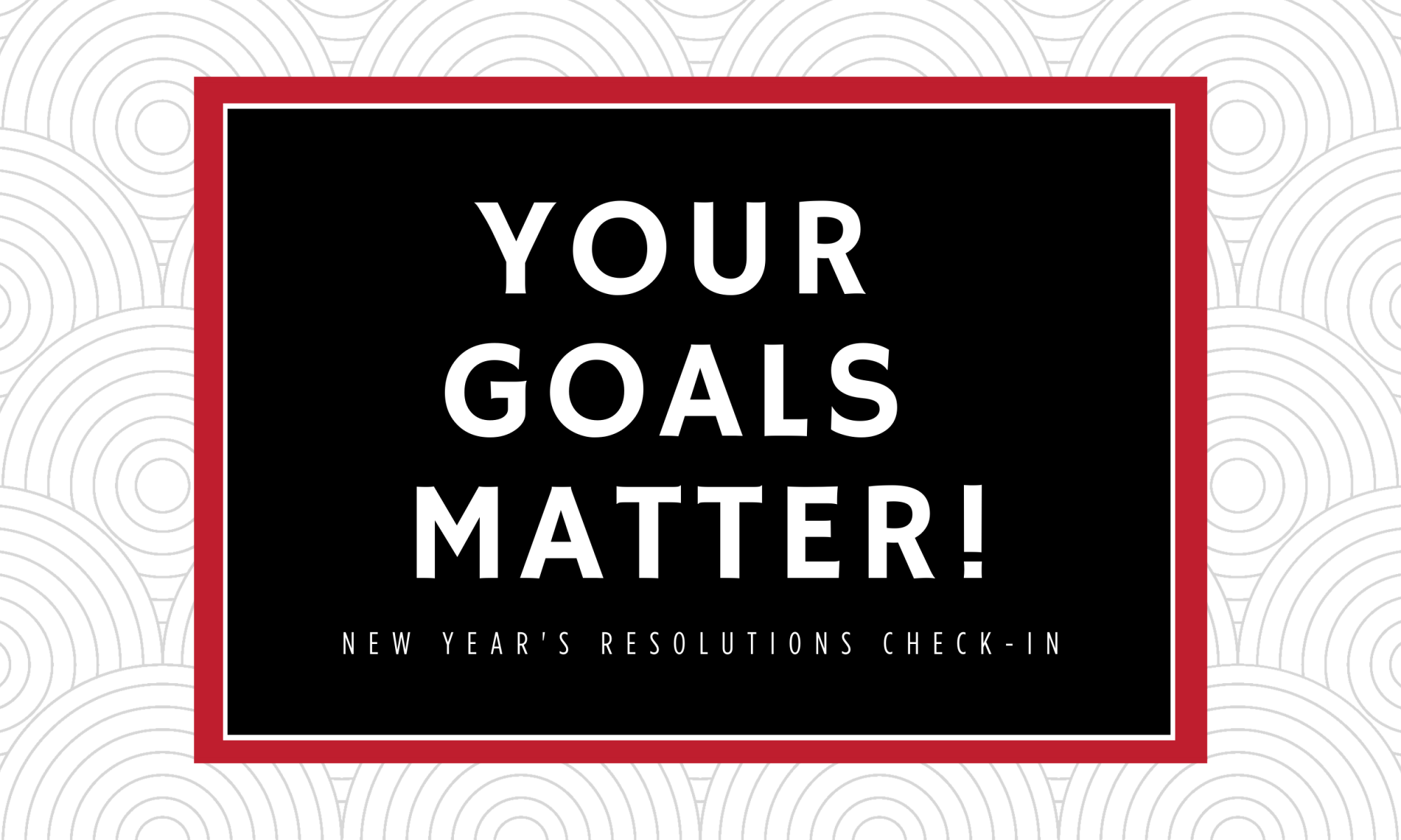 Yout Goals Matter. New Year's Resolutions Check-in
