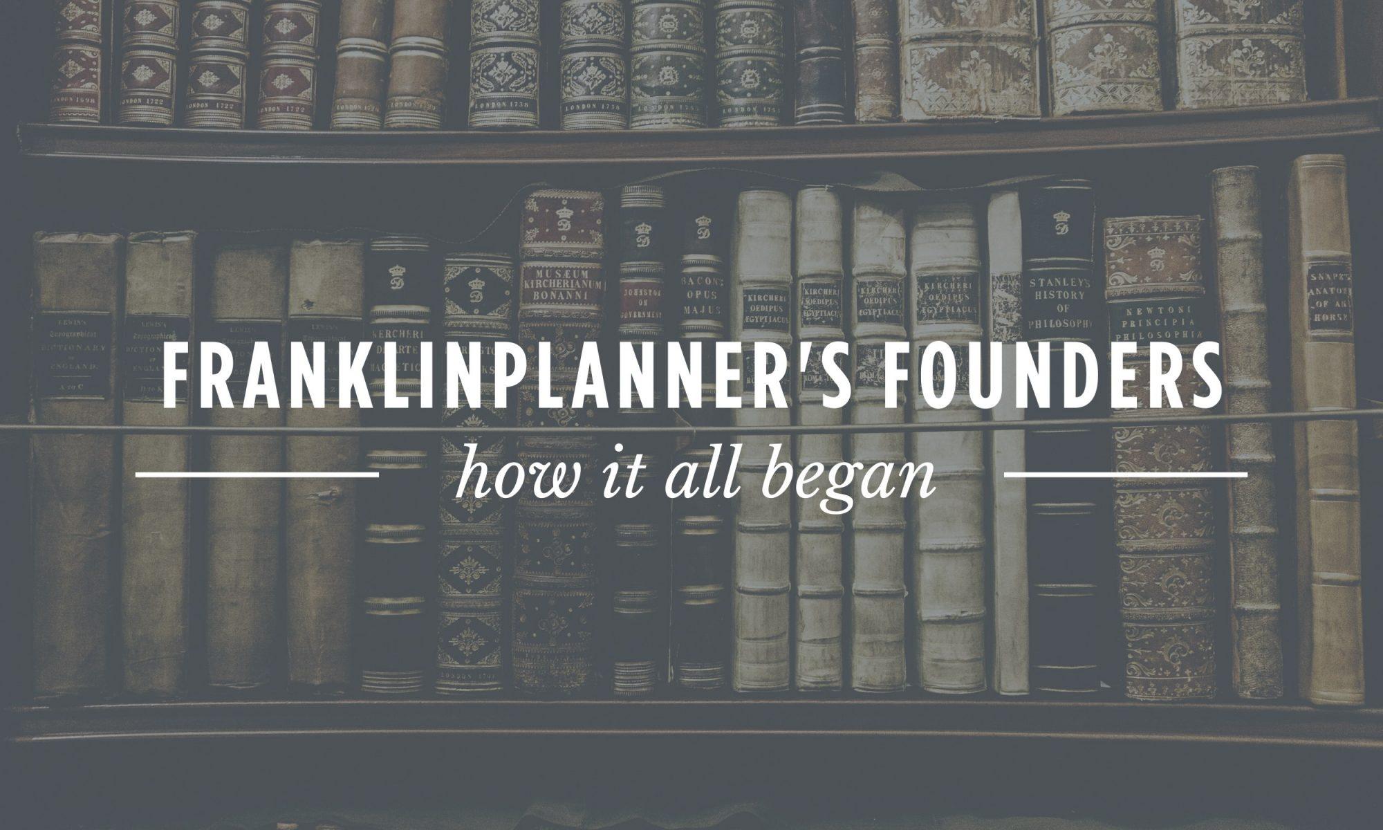 Franklinplanner's Founders. How it all began