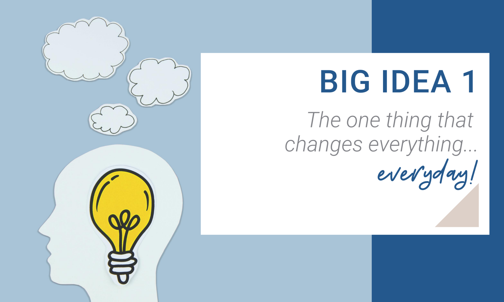 Big Idea 1. The one thing that changes everything everyday