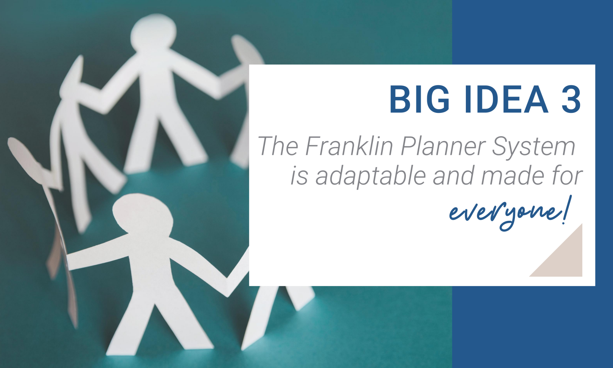 Big Idea 3. The Franklin Planner System is adaptable and made for everyone