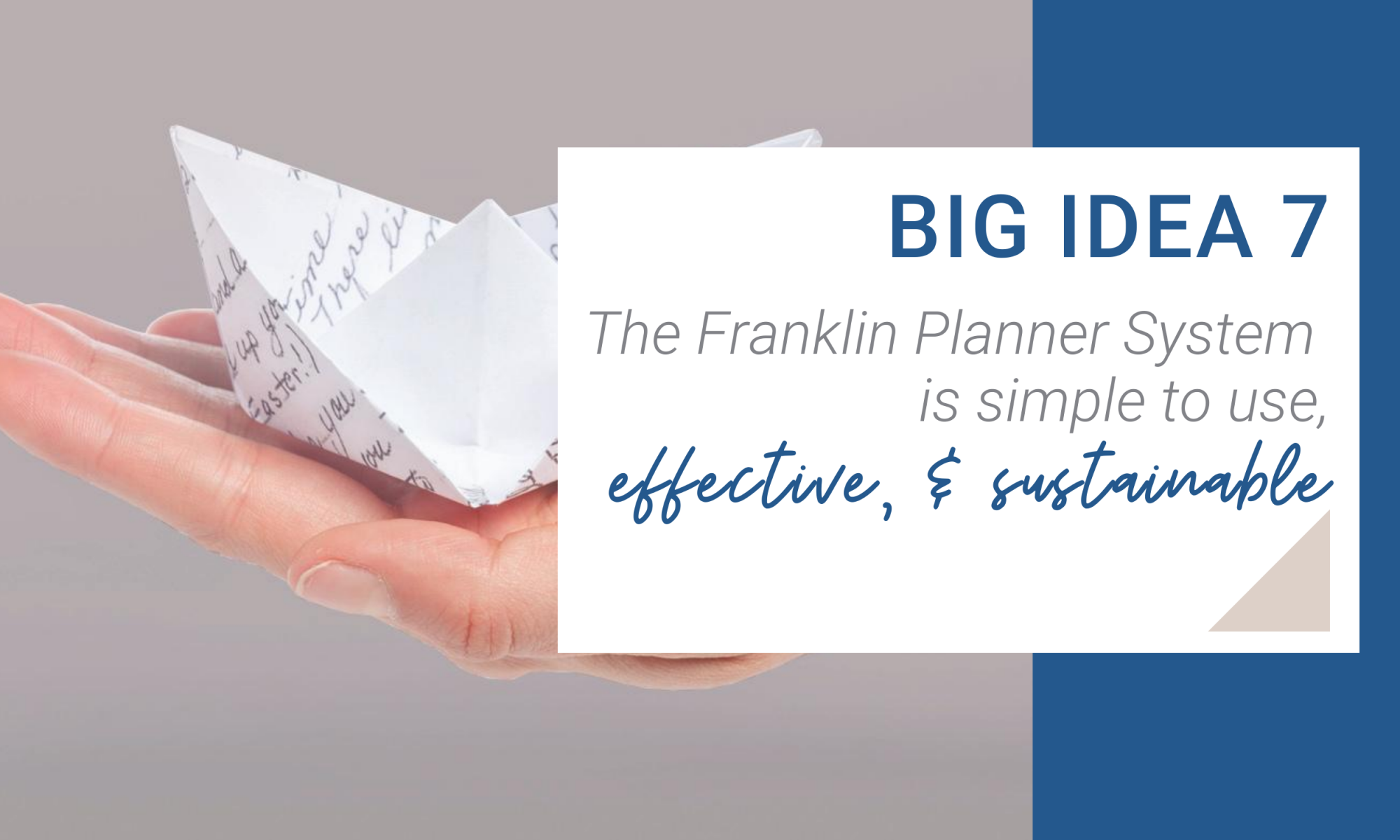 Big Idea 7. The Franklin Planner System is simple to use. effective and sustainable