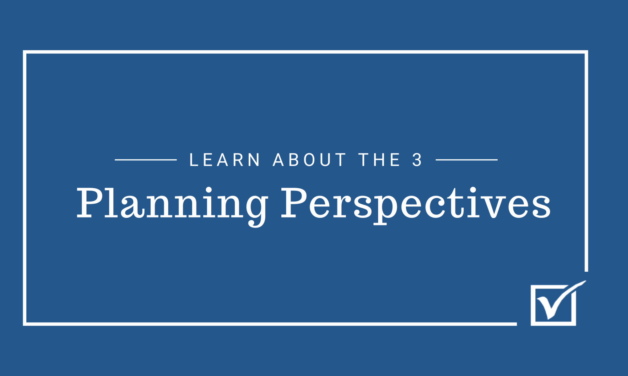 Learn about the 3 Planning Perspectives