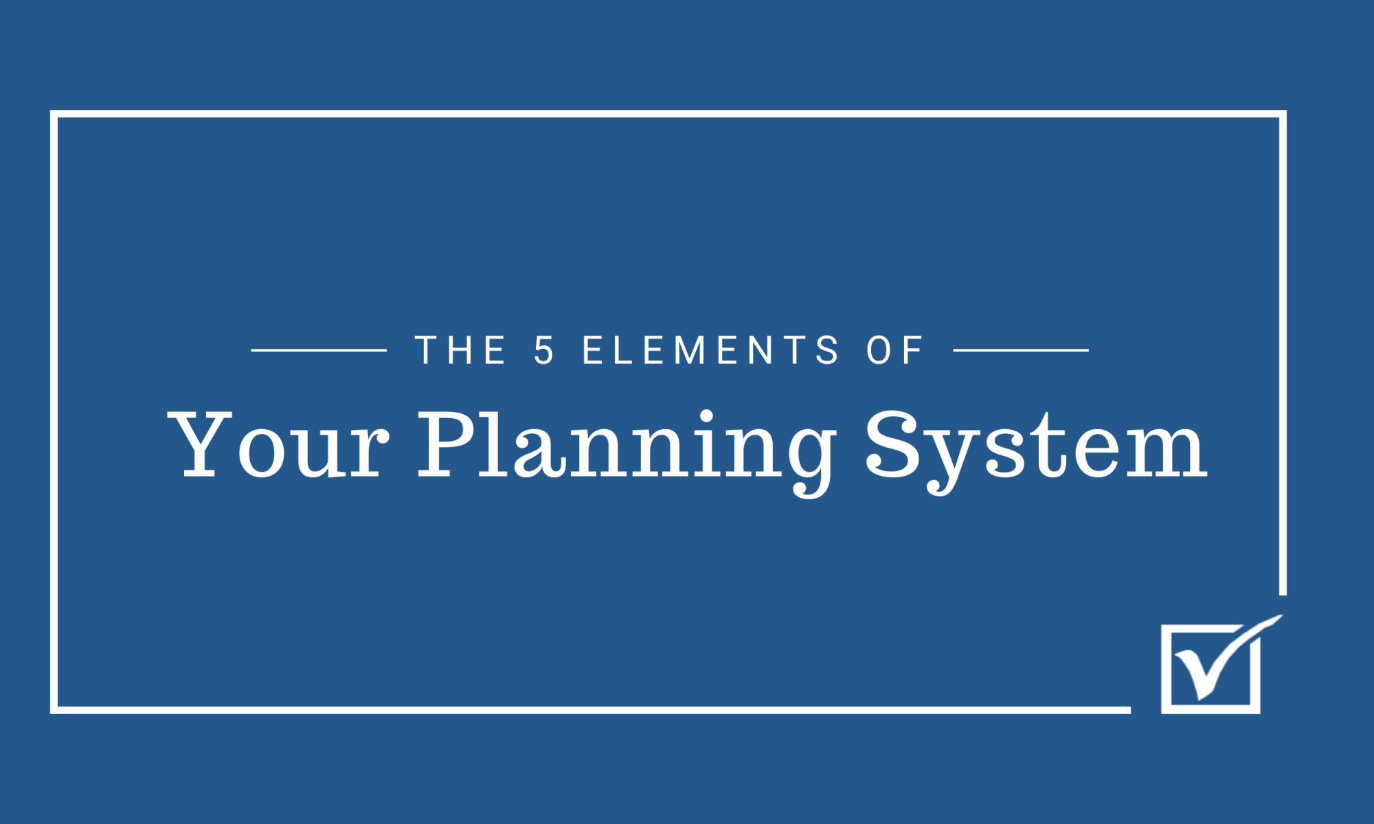 The 5 Elements of Your Planning System