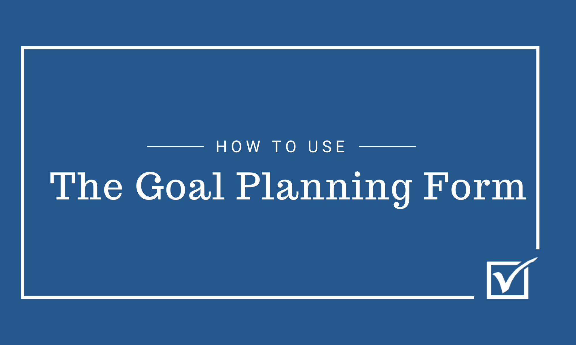 How to use The Goal Planning Form