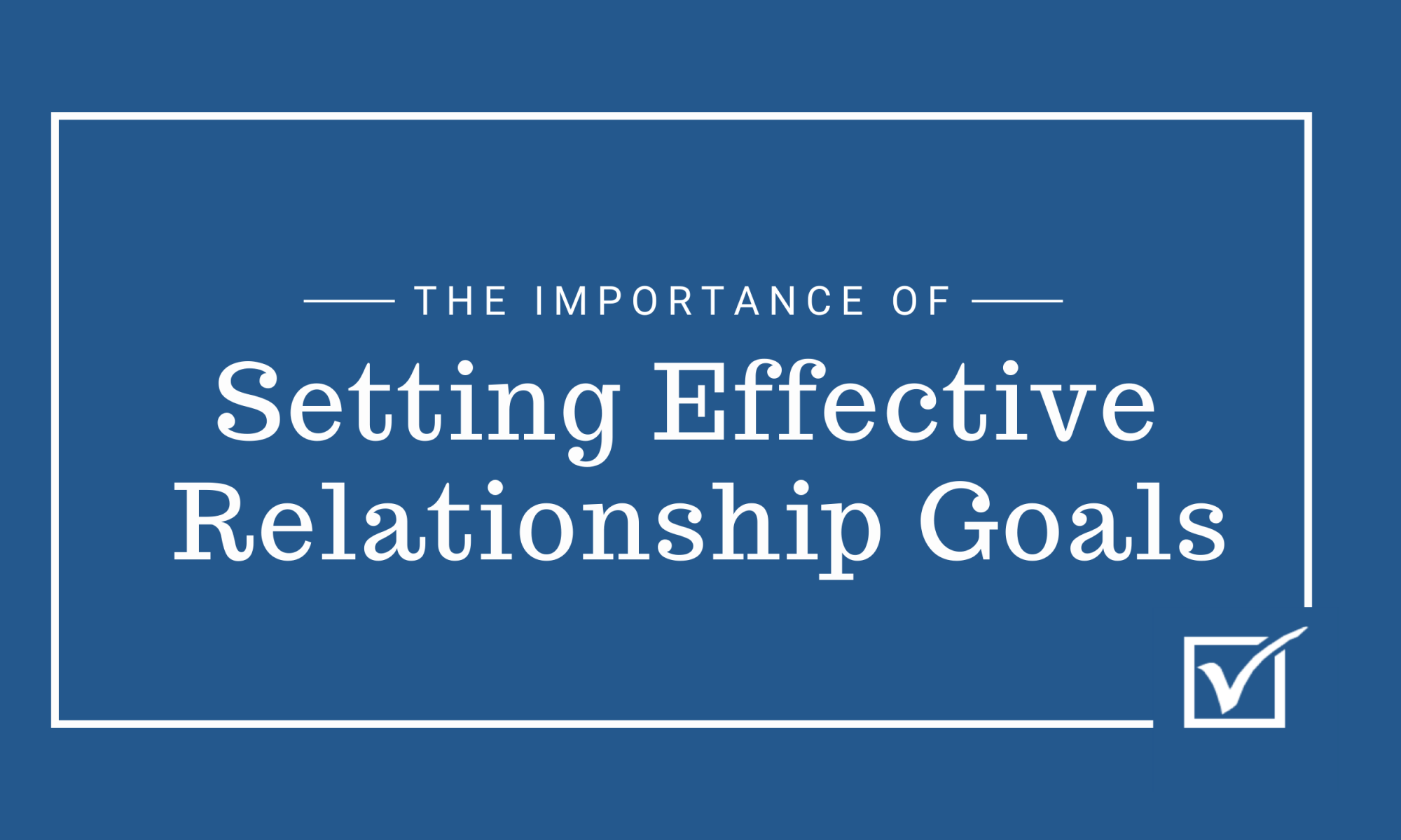 The Importance of Setting Effective Relationship Goals