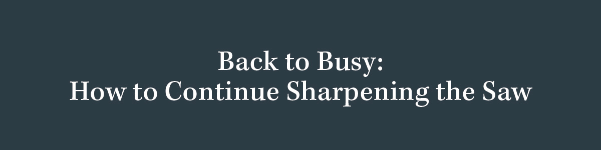 Back to Busy: How to Continue Sharpening the Saw